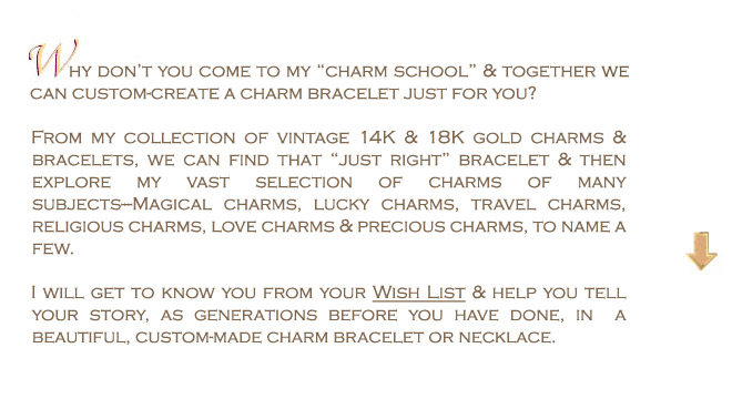 "Why don't you come to my charm school, and together we can custom-create a charm bracelet just for you? From my collection of vintage 14K and 18K gold charms & bracelets, we can find that ""just right"" bracelet and then explore my vast collection of charms of many subjects--magical charms, travel charms, religious charms, love charms & precious charms, to name a few."
